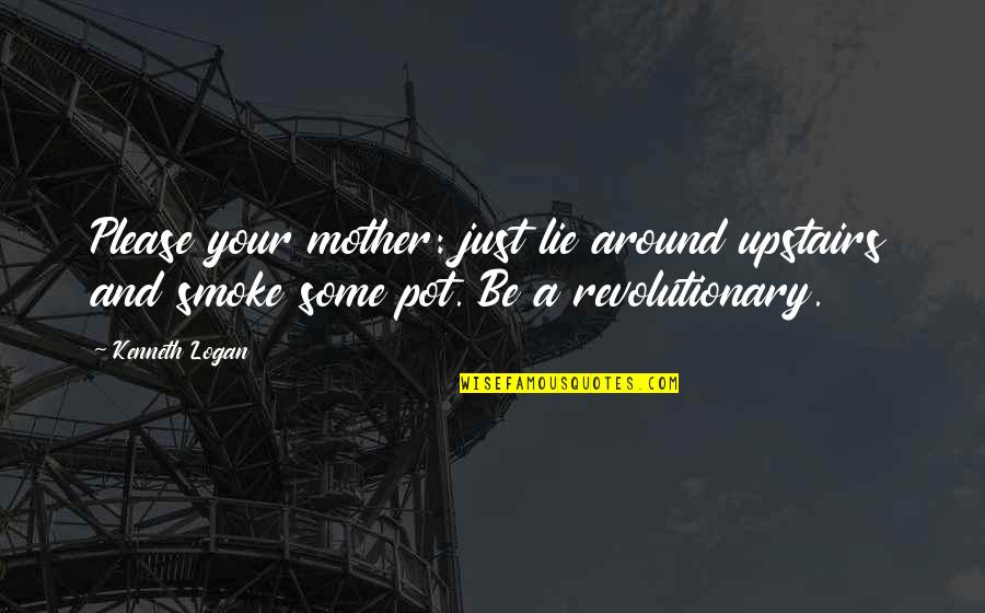 Just A Mother Quotes By Kenneth Logan: Please your mother: just lie around upstairs and