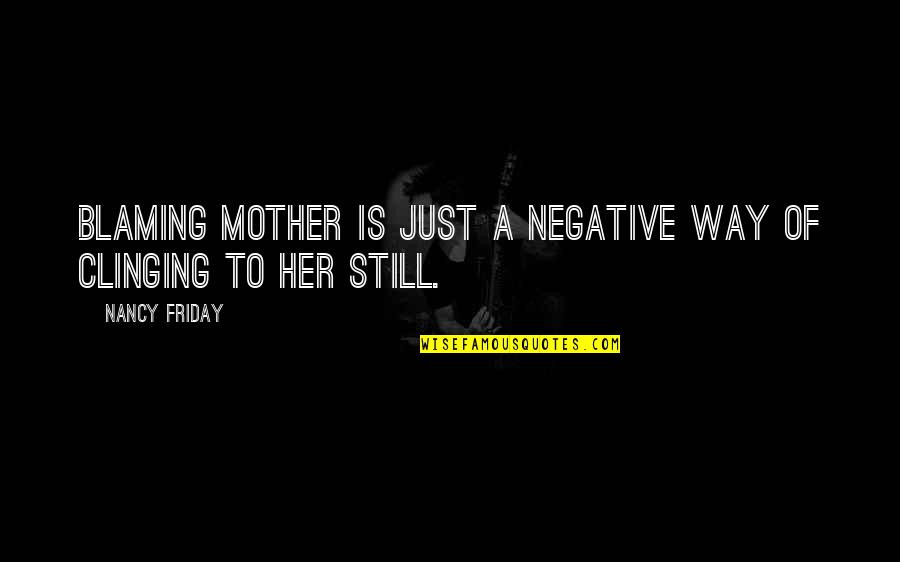Just A Mother Quotes By Nancy Friday: Blaming mother is just a negative way of