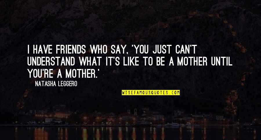 Just A Mother Quotes By Natasha Leggero: I have friends who say, 'You just can't