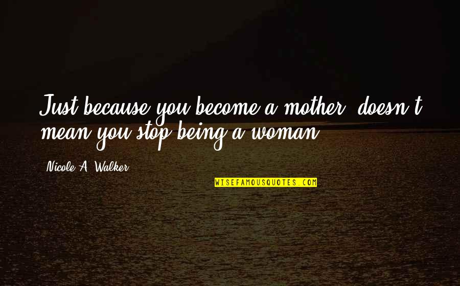 Just A Mother Quotes By Nicole A. Walker: Just because you become a mother, doesn't mean