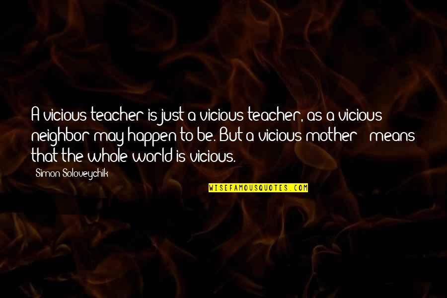 Just A Mother Quotes By Simon Soloveychik: A vicious teacher is just a vicious teacher,