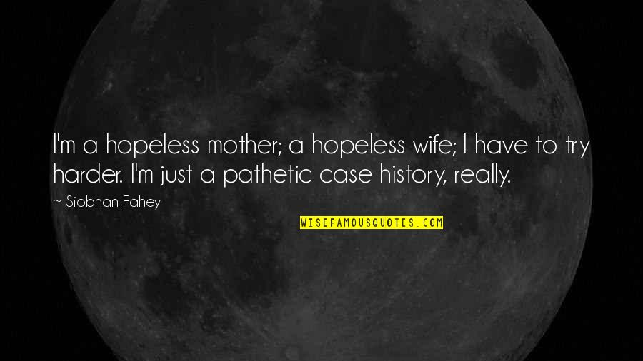 Just A Mother Quotes By Siobhan Fahey: I'm a hopeless mother; a hopeless wife; I