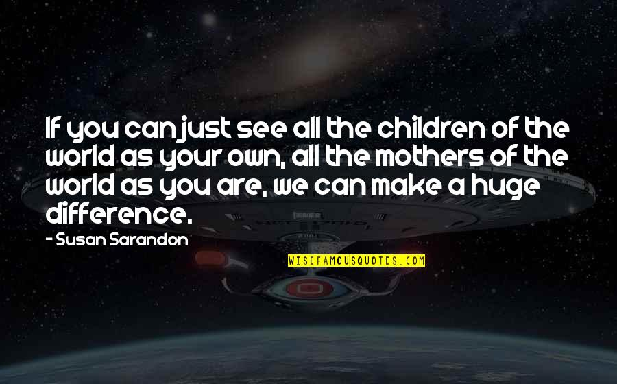 Just A Mother Quotes By Susan Sarandon: If you can just see all the children