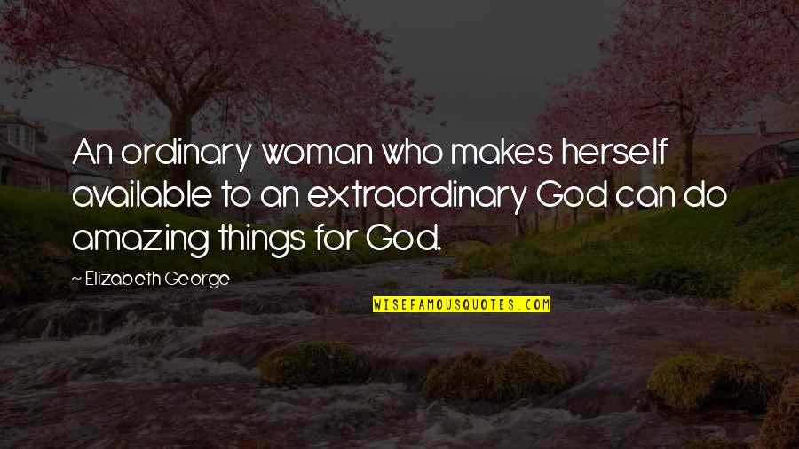 Just A Ordinary Girl Quotes By Elizabeth George: An ordinary woman who makes herself available to