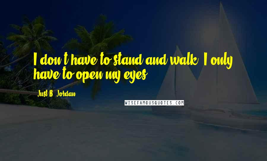 Just B. Jordan quotes: I don't have to stand and walk, I only have to open my eyes.