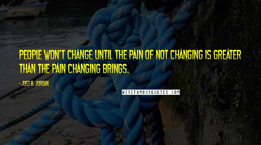 Just B. Jordan quotes: People won't change until the pain of not changing is greater than the pain changing brings.