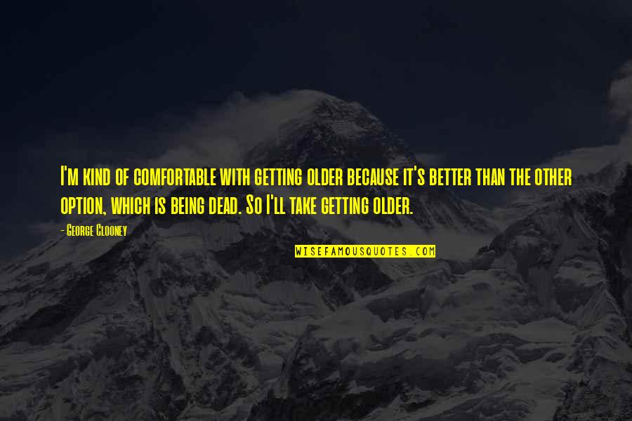 Just Being An Option Quotes By George Clooney: I'm kind of comfortable with getting older because