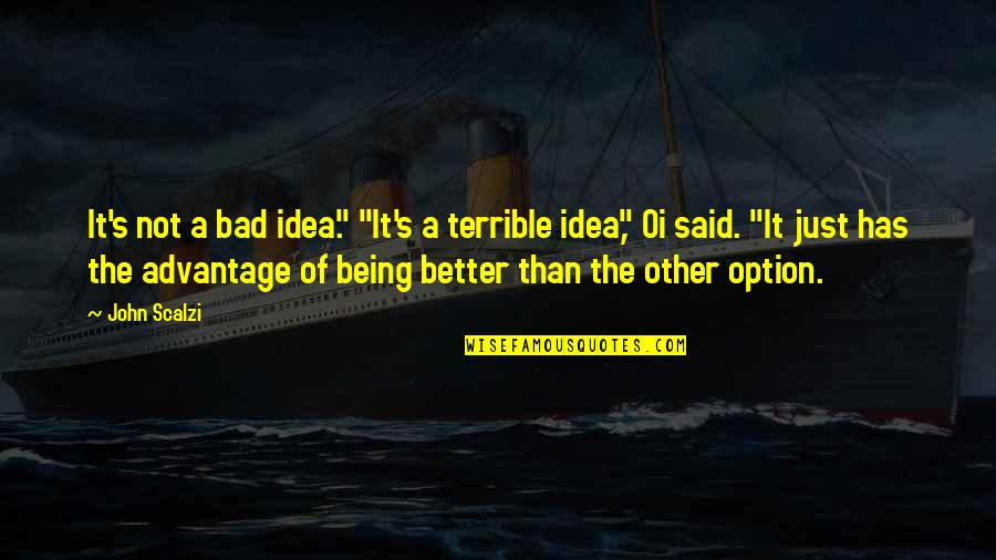 """Just Being An Option Quotes By John Scalzi: It's not a bad idea."""" """"It's a terrible"""