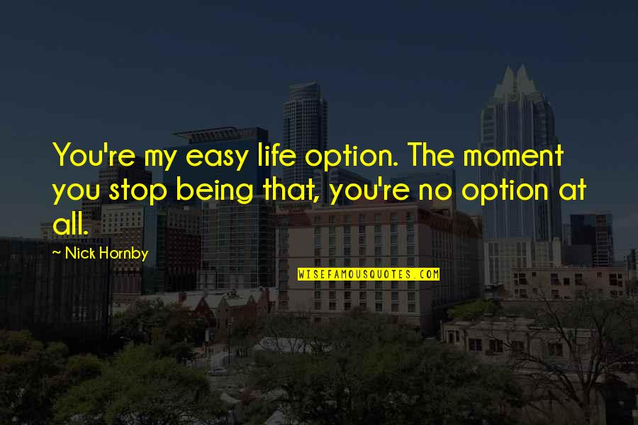 Just Being An Option Quotes By Nick Hornby: You're my easy life option. The moment you