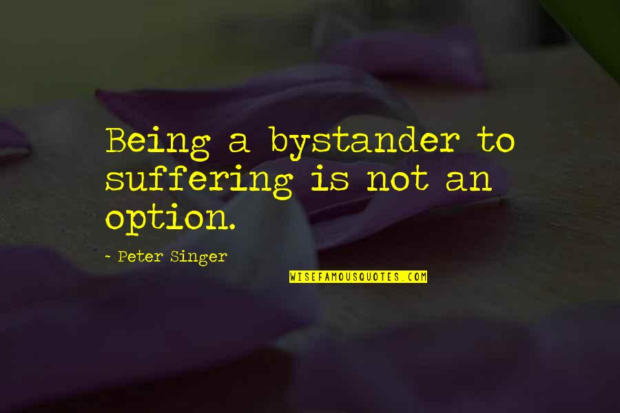 Just Being An Option Quotes By Peter Singer: Being a bystander to suffering is not an