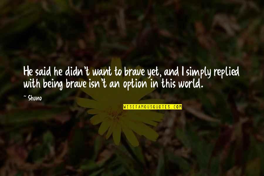 Just Being An Option Quotes By Shuno: He said he didn't want to brave yet,