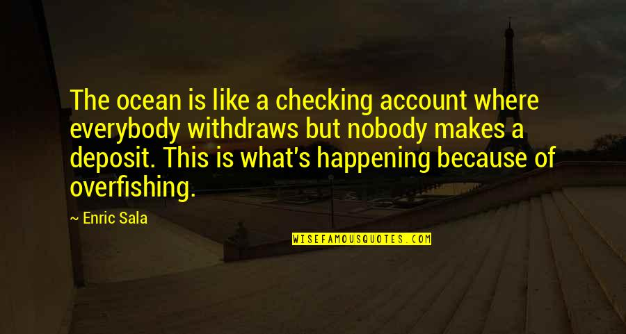 Just Checking On You Quotes By Enric Sala: The ocean is like a checking account where