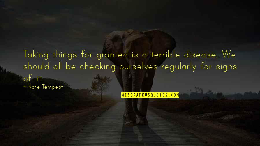 Just Checking On You Quotes By Kate Tempest: Taking things for granted is a terrible disease.
