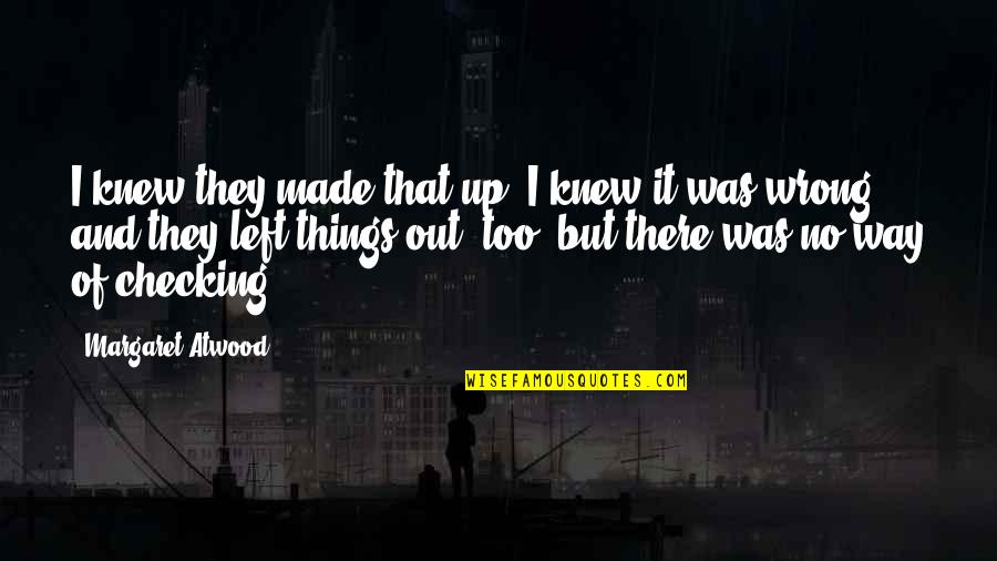 Just Checking On You Quotes By Margaret Atwood: I knew they made that up, I knew