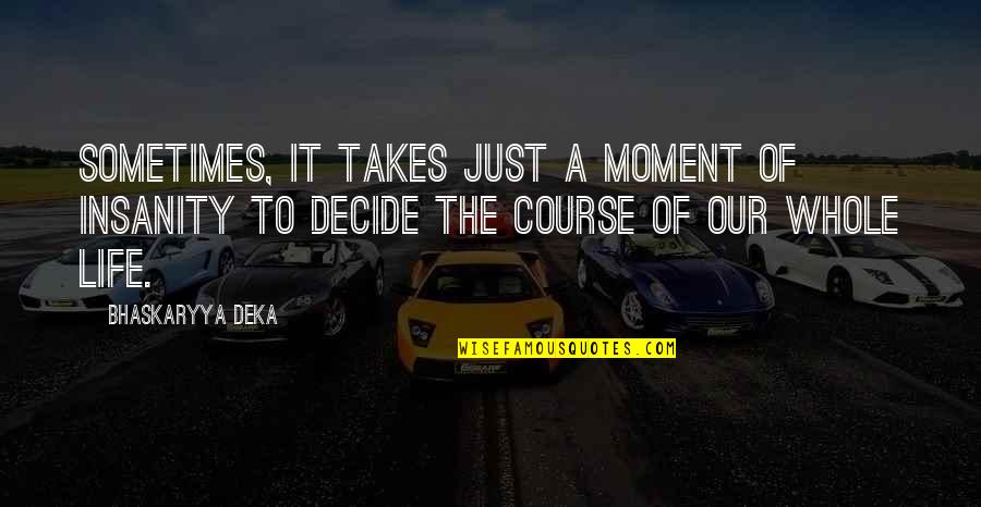 Just Decide Quotes By Bhaskaryya Deka: Sometimes, it takes just a moment of insanity