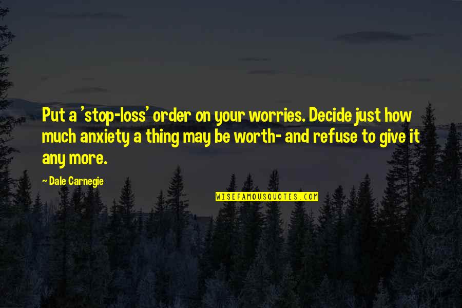 Just Decide Quotes By Dale Carnegie: Put a 'stop-loss' order on your worries. Decide