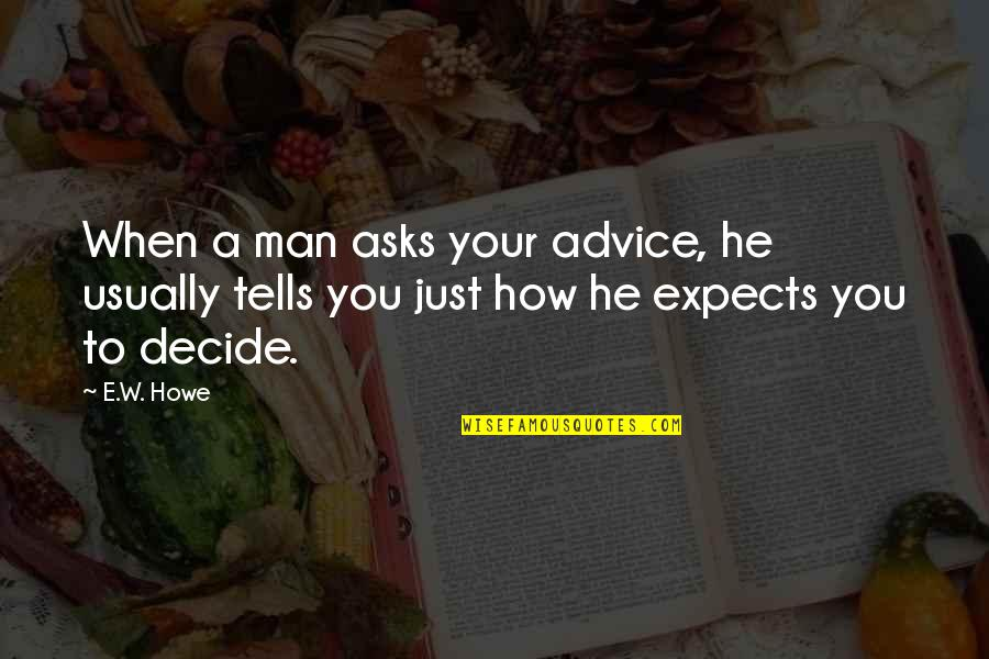 Just Decide Quotes By E.W. Howe: When a man asks your advice, he usually