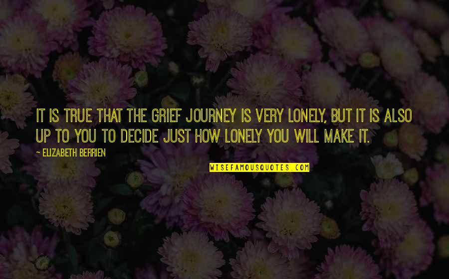 Just Decide Quotes By Elizabeth Berrien: It is true that the grief journey is