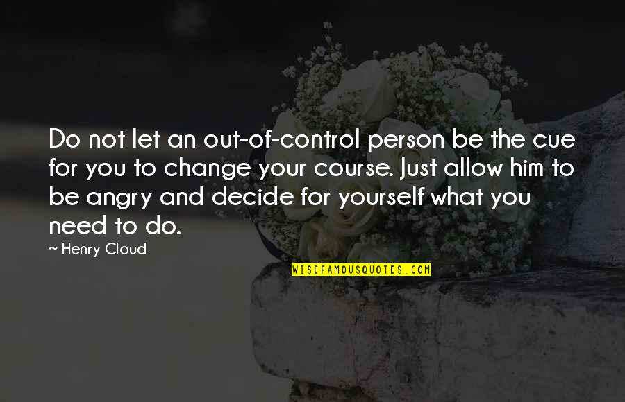 Just Decide Quotes By Henry Cloud: Do not let an out-of-control person be the