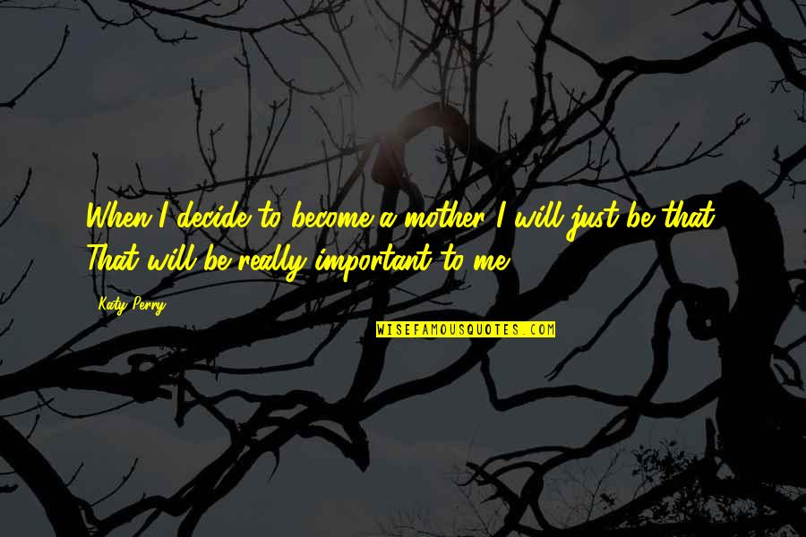 Just Decide Quotes By Katy Perry: When I decide to become a mother I