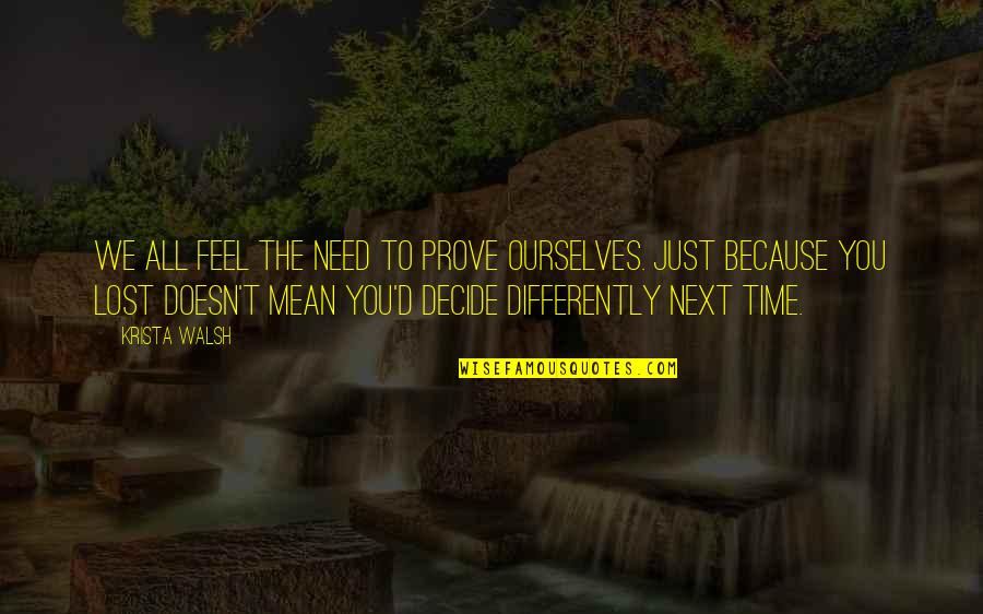 Just Decide Quotes By Krista Walsh: We all feel the need to prove ourselves.