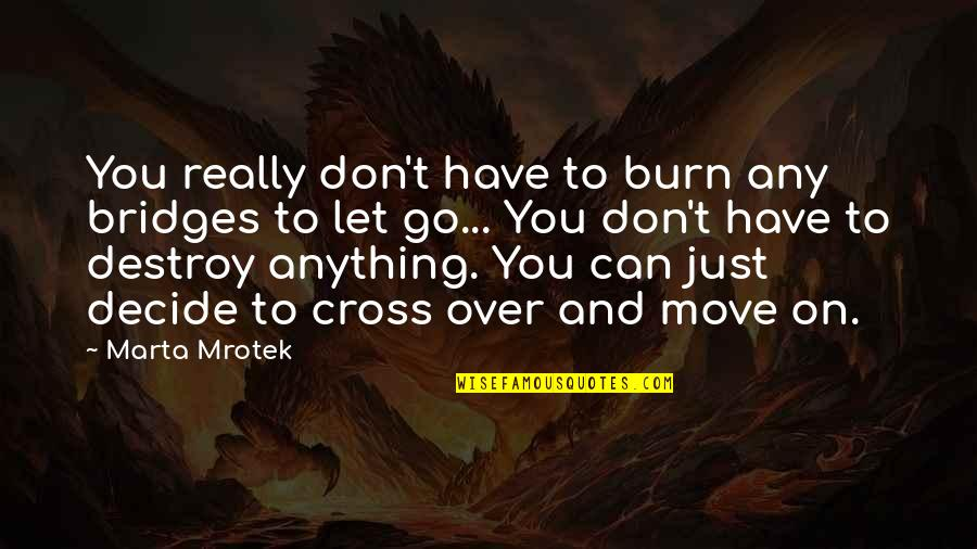 Just Decide Quotes By Marta Mrotek: You really don't have to burn any bridges