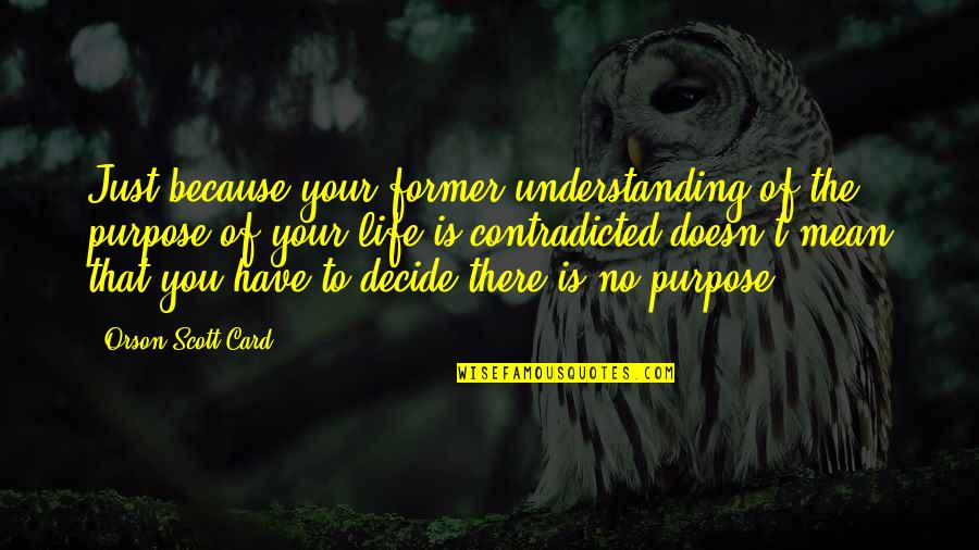 Just Decide Quotes By Orson Scott Card: Just because your former understanding of the purpose