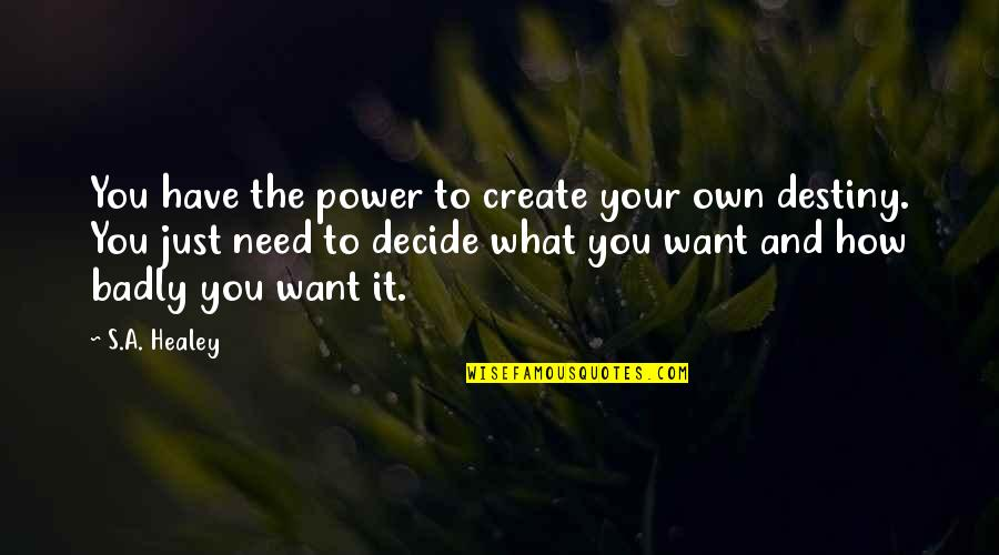 Just Decide Quotes By S.A. Healey: You have the power to create your own