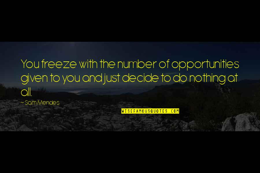 Just Decide Quotes By Sam Mendes: You freeze with the number of opportunities given