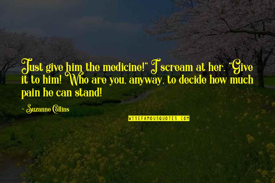 "Just Decide Quotes By Suzanne Collins: Just give him the medicine!"" I scream at"