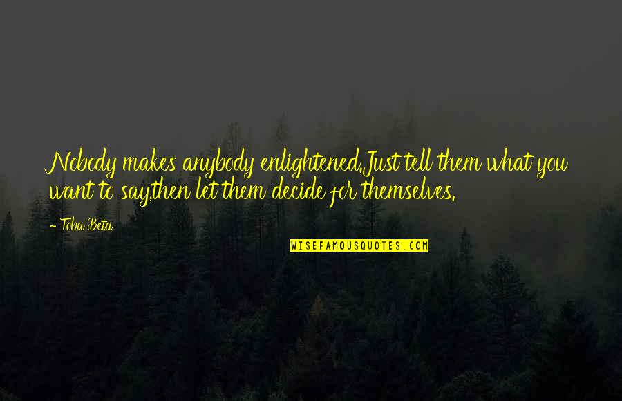 Just Decide Quotes By Toba Beta: Nobody makes anybody enlightened.Just tell them what you