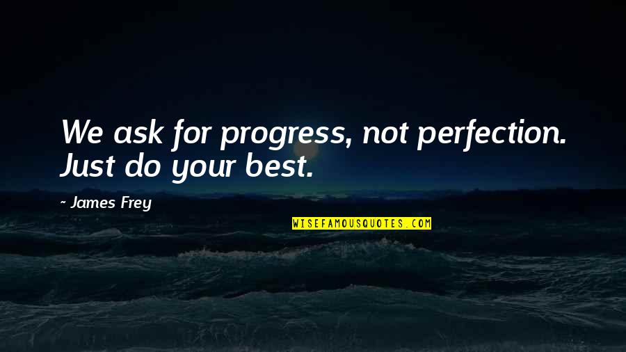 Just Do Your Best Quotes By James Frey: We ask for progress, not perfection. Just do