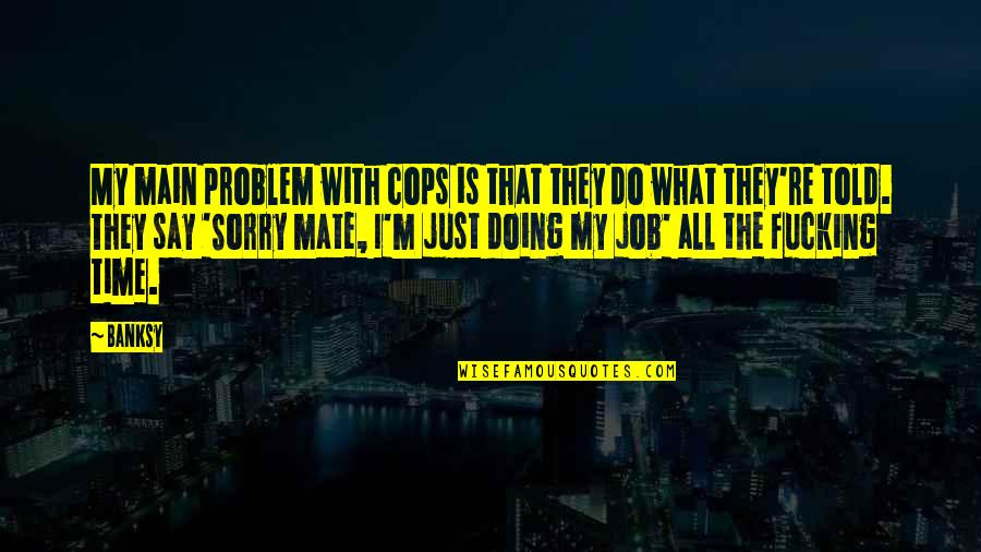 Just Doing My Job Quotes By Banksy: My main problem with cops is that they