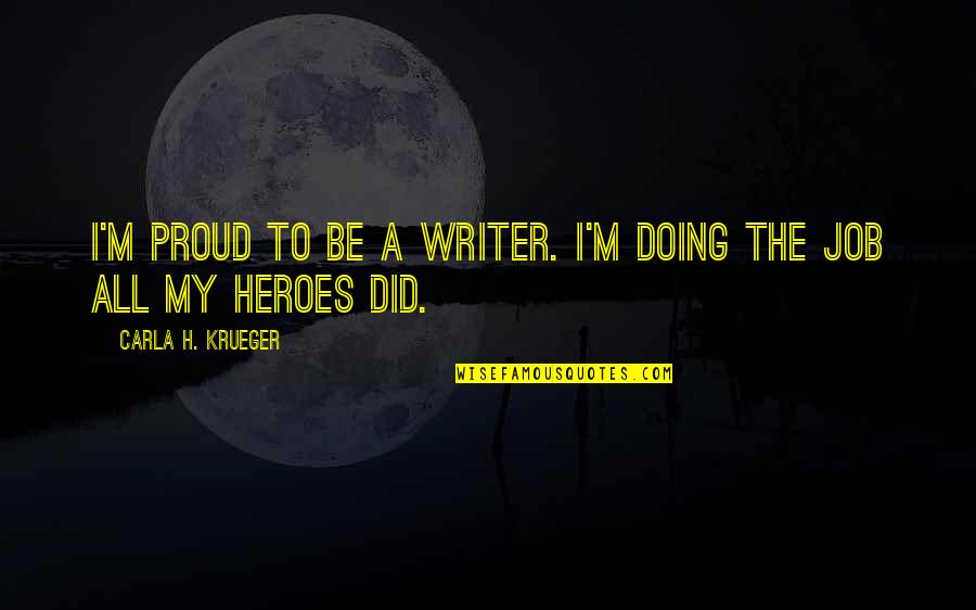 Just Doing My Job Quotes By Carla H. Krueger: I'm proud to be a writer. I'm doing