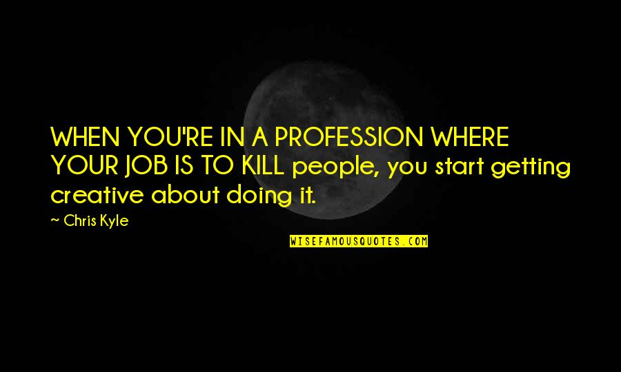 Just Doing My Job Quotes By Chris Kyle: WHEN YOU'RE IN A PROFESSION WHERE YOUR JOB