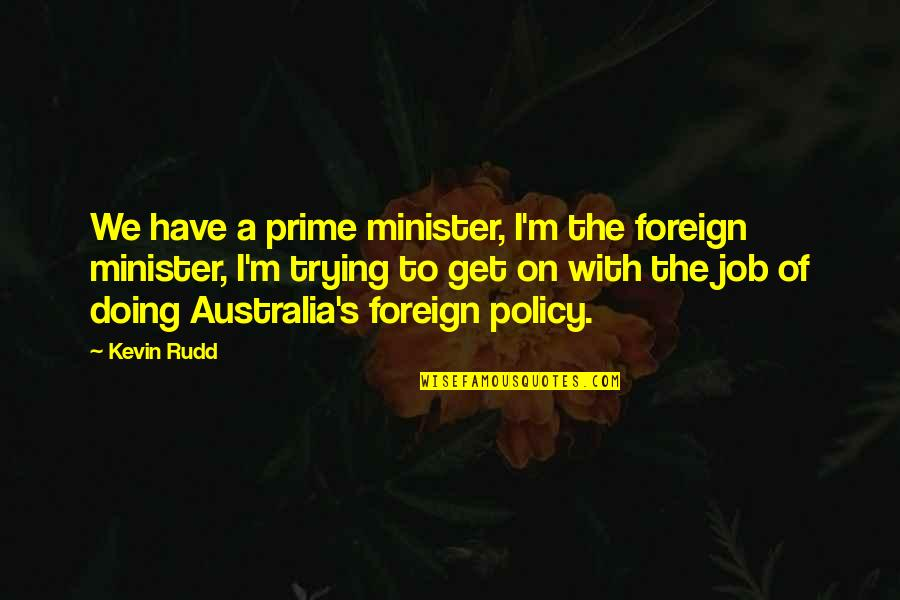 Just Doing My Job Quotes By Kevin Rudd: We have a prime minister, I'm the foreign