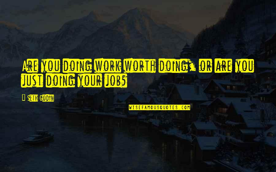 Just Doing My Job Quotes By Seth Godin: Are you doing work worth doing, or are