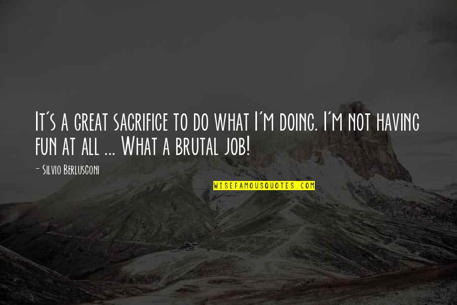 Just Doing My Job Quotes By Silvio Berlusconi: It's a great sacrifice to do what I'm