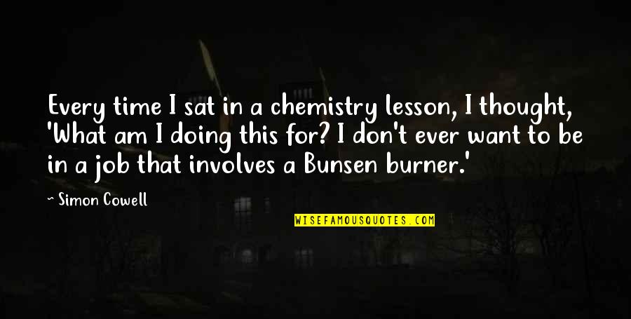 Just Doing My Job Quotes By Simon Cowell: Every time I sat in a chemistry lesson,