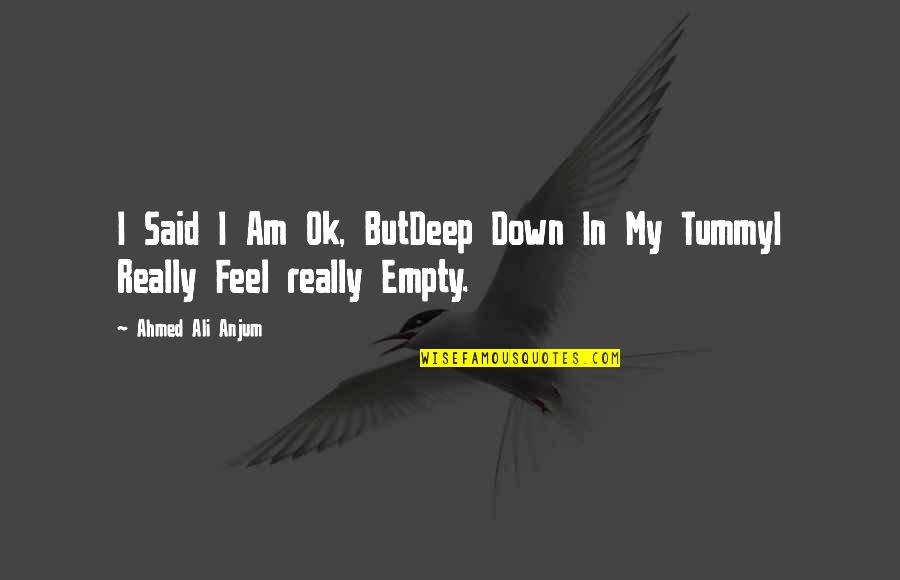 Just Feeling Down Quotes By Ahmed Ali Anjum: I Said I Am Ok, ButDeep Down In