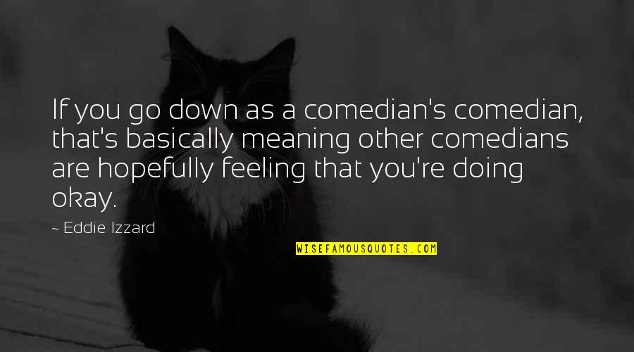 Just Feeling Down Quotes By Eddie Izzard: If you go down as a comedian's comedian,