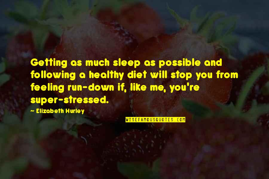Just Feeling Down Quotes By Elizabeth Hurley: Getting as much sleep as possible and following