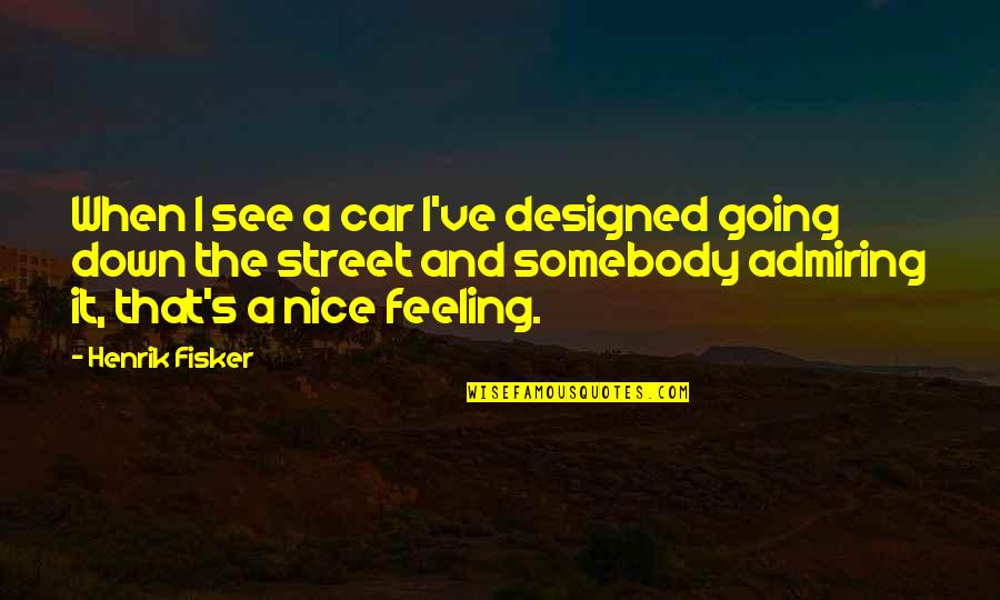 Just Feeling Down Quotes By Henrik Fisker: When I see a car I've designed going