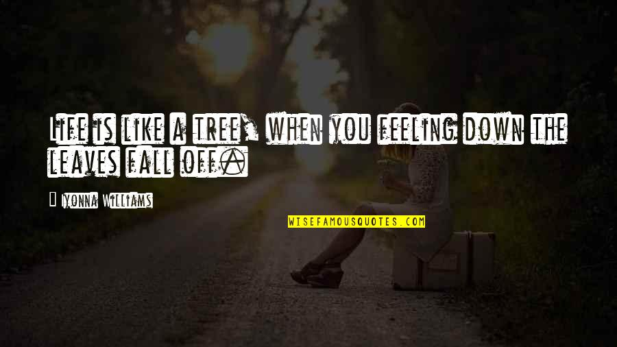 Just Feeling Down Quotes By Iyonna Williams: Life is like a tree, when you feeling