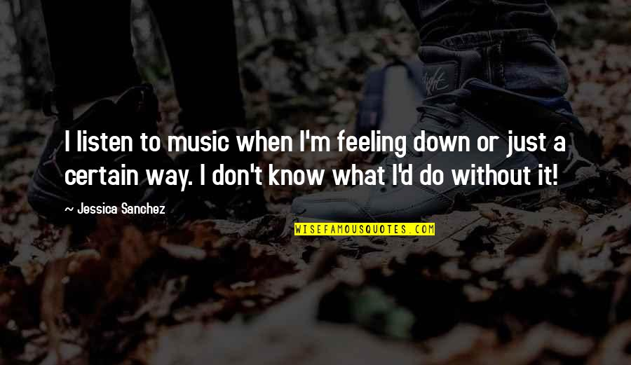 Just Feeling Down Quotes By Jessica Sanchez: I listen to music when I'm feeling down