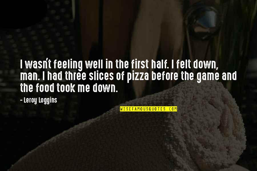 Just Feeling Down Quotes By Leroy Loggins: I wasn't feeling well in the first half.