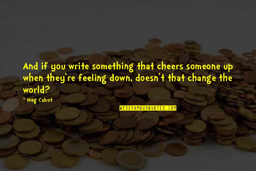 Just Feeling Down Quotes By Meg Cabot: And if you write something that cheers someone