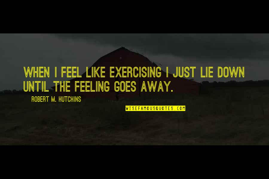 Just Feeling Down Quotes By Robert M. Hutchins: When I feel like exercising I just lie