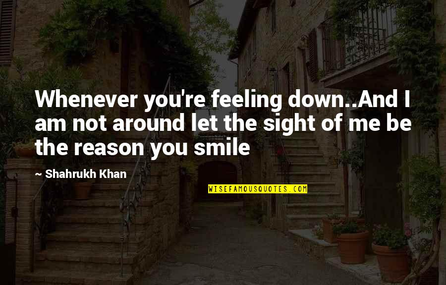 Just Feeling Down Quotes By Shahrukh Khan: Whenever you're feeling down..And I am not around