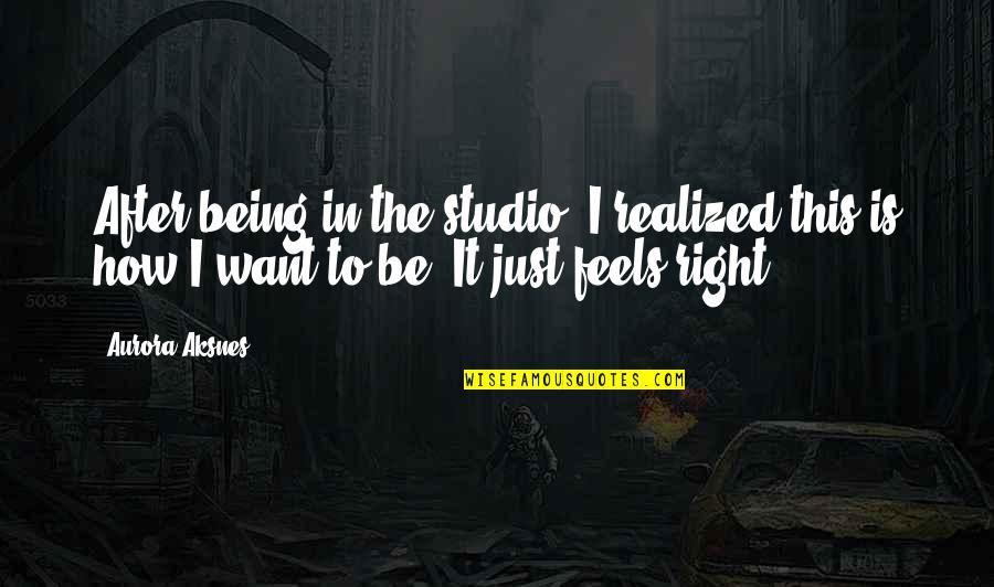 Just Feels Right Quotes By Aurora Aksnes: After being in the studio, I realized this
